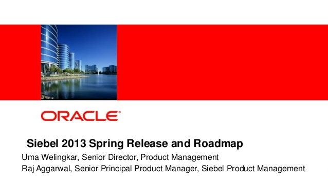 1 Copyright © 2013, Oracle and/or its affiliates. All rights reserved.Siebel 2013 Spring Release and RoadmapUma Welingkar,...
