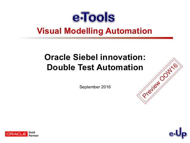Oracle Siebel innovation: Double Test Automation September 2016 Visual Modelling Automation Preview O O W 16