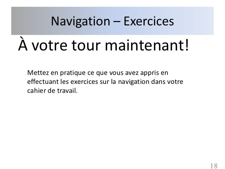 Navigation – ExercicesÀ votre tour maintenant! Mettez en pratique ce que vous avez appris en effectuant les exercices sur ...