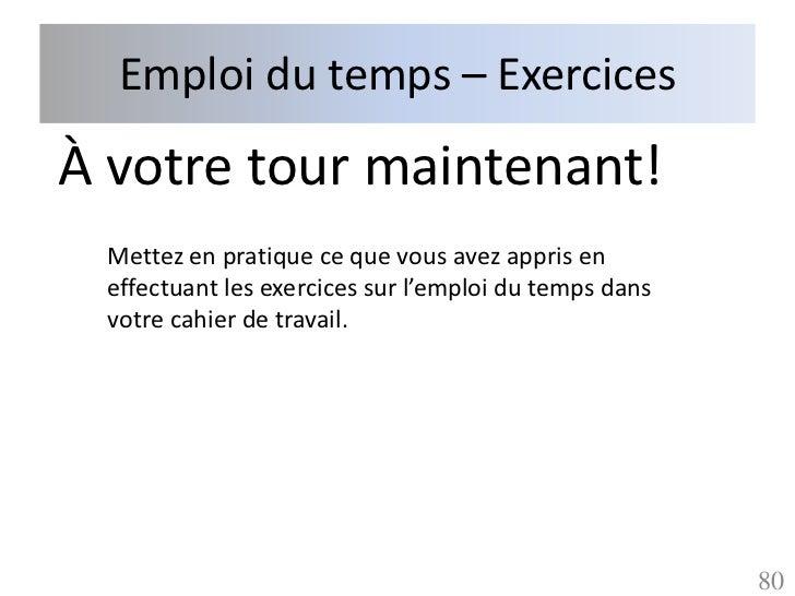 Emploi du temps – ExercicesÀ votre tour maintenant! Mettez en pratique ce que vous avez appris en effectuant les exercices...