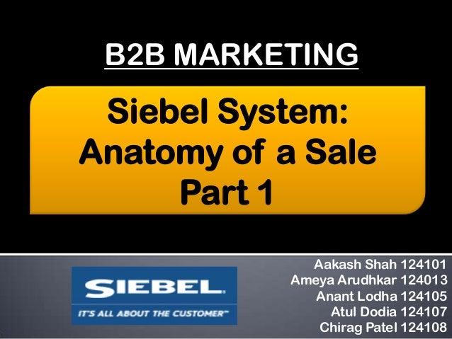 B2B MARKETING  Siebel System: Anatomy of a Sale Part 1 Aakash Shah 124101 Ameya Arudhkar 124013 Anant Lodha 124105 Atul Do...