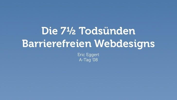 Die 7½ Todsünden Barrierefreien Webdesigns           Eric Eggert            A-Tag '08