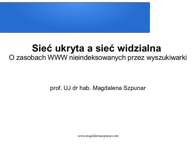 www.magdalenaszpunar.com Sieć ukryta a sieć widzialna O zasobach WWW nieindeksowanych przez wyszukiwarki prof. UJ dr hab. ...