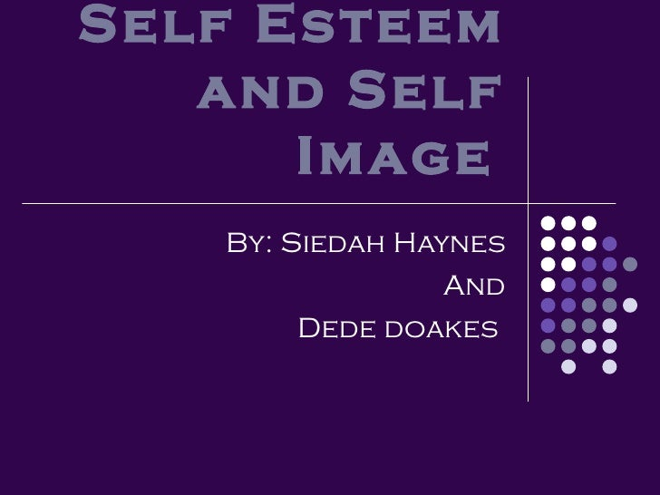 Self Esteem and Self Image   By: Siedah Haynes And Dede doakes