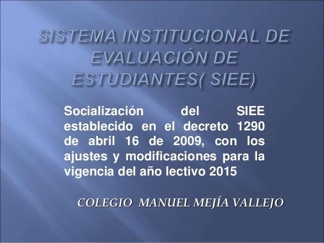 COLEGIO MANUEL MEJÍA VALLEJO Socialización del SIEE establecido en el decreto 1290 de abril 16 de 2009, con los ajustes y ...