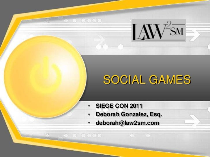 SOCIAL GAMES<br />SIEGE CON 2011<br />Deborah Gonzalez, Esq.<br />deborah@law2sm.com<br />