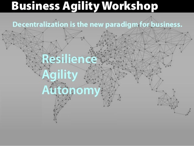 Decentralization is the new paradigm for business. Resilience Agility Autonomy Business Agility Workshop
