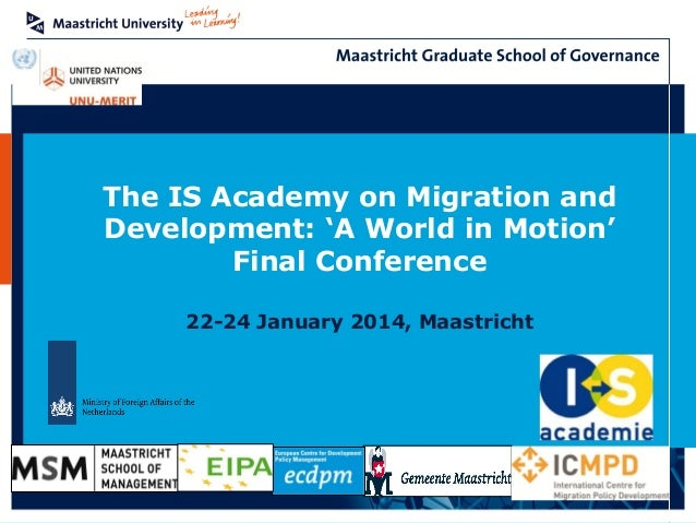 The IS Academy on Migration and Development: 'A World in Motion' Final Conference 22-24 January 2014, Maastricht