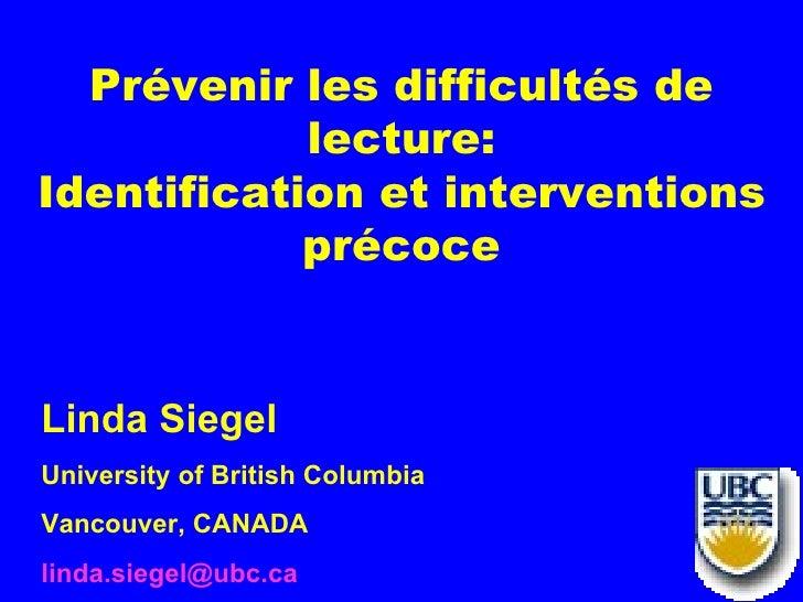 Prévenir les difficultés de            lecture:Identification et interventions            précoceLinda SiegelUniversity of...