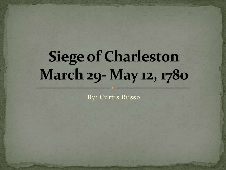 By: Curtis Russo<br />Siege of CharlestonMarch 29- May 12, 1780<br />
