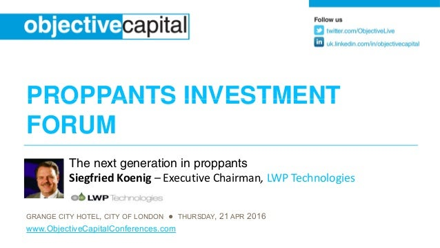 PROPPANTS INVESTMENTPROPPANTS INVESTMENT FORUM The next generation in proppants Siegfried Koenig – Executive Chairman, LWP...