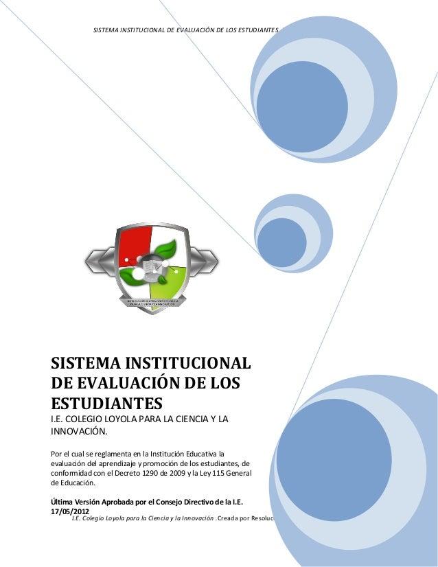 SISTEMA INSTITUCIONAL DE EVALUACIÓN DE LOS ESTUDIANTES. VERSIÓN MAYO DE 2012. I.E. Colegio Loyola para la Ciencia y la Inn...