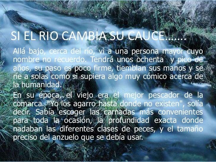 SI EL RIO CAMBIA SU CAUCE…….<br />Allá bajo, cerca del río, vi a una persona mayor cuyo nombre no recuerdo. Tendrá unos oc...