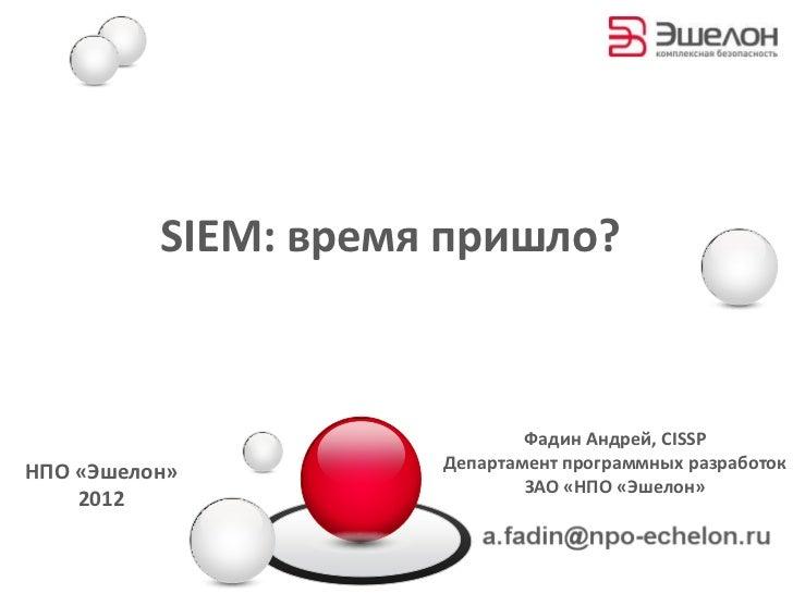 SIEM: время пришло?                             Фадин Андрей, CISSPНПО «Эшелон»         Департамент программных разработок...