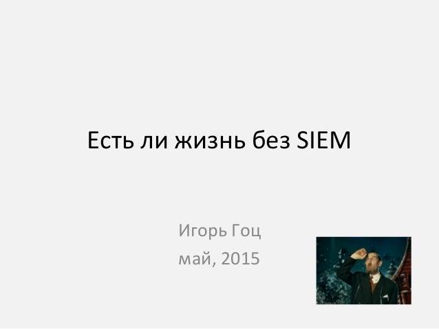 Есть ли жизнь без SIEM Игорь Гоц май, 2015