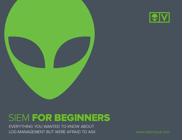 EVERYTHING YOU WANTED TO KNOW ABOUT LOG MANAGEMENT BUT WERE AFRAID TO ASK SIEM FOR BEGINNERS www.alienvault.com