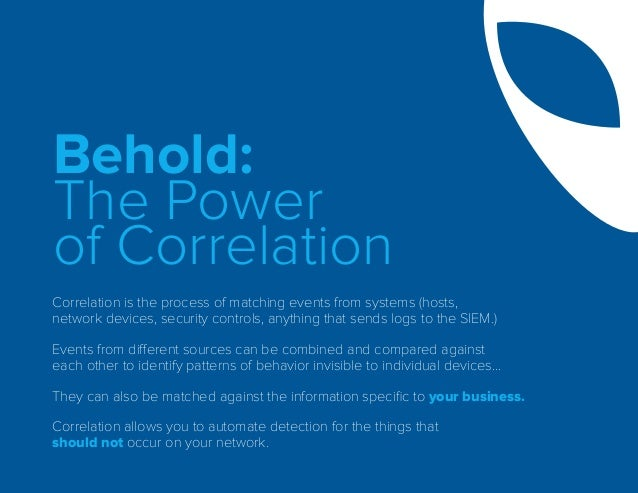 Behold: The Power of Correlation Correlation is the process of matching events from systems (hosts, network devices, secur...