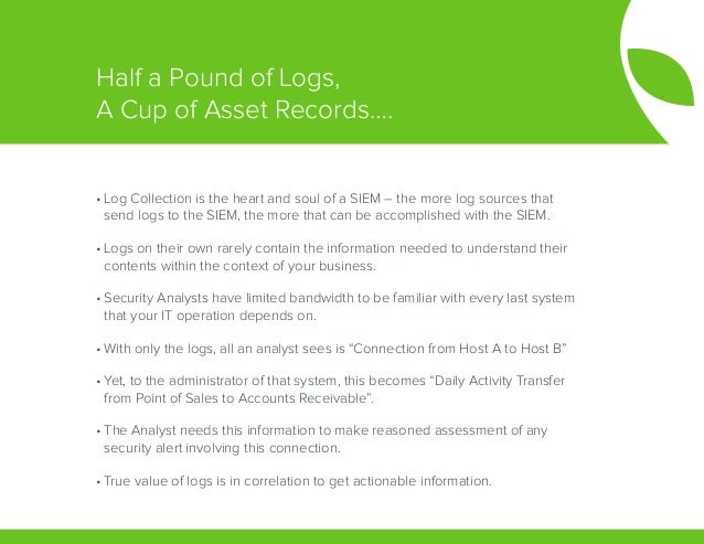 •Log Collection is the heart and soul of a SIEM – the more log sources that send logs to the SIEM, the more that can be a...