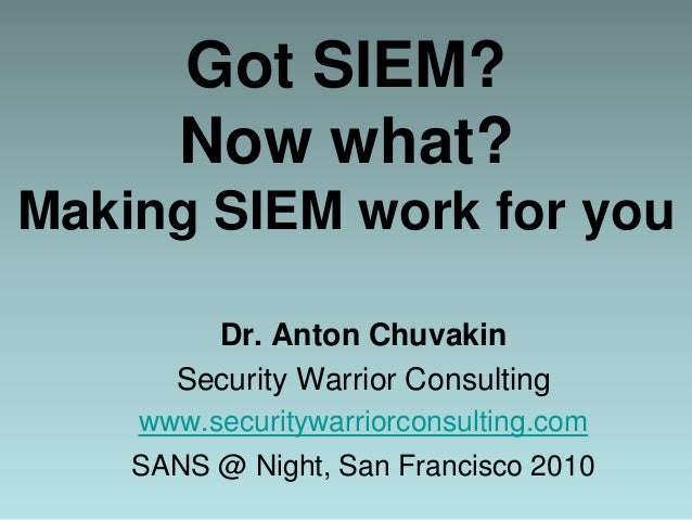 Got SIEM? Now what? Making SIEM work for you Dr. Anton Chuvakin Security Warrior Consulting www.securitywarriorconsulting....
