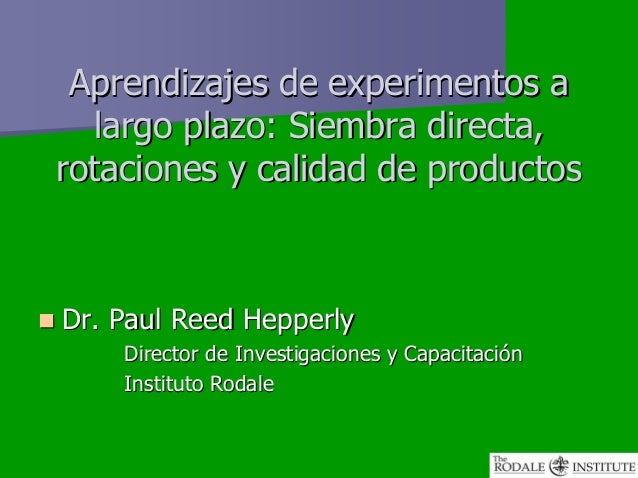 Aprendizajes de experimentos a  largo plazo: Siembra directa,rotaciones y calidad de productosDr. Paul Reed Hepperly    Di...