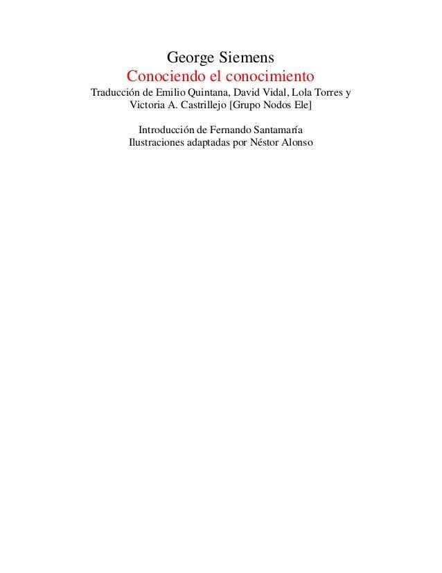 George Siemens Conociendo el conocimiento Traducción de Emilio Quintana, David Vidal, Lola Torres y Victoria A. Castrillej...