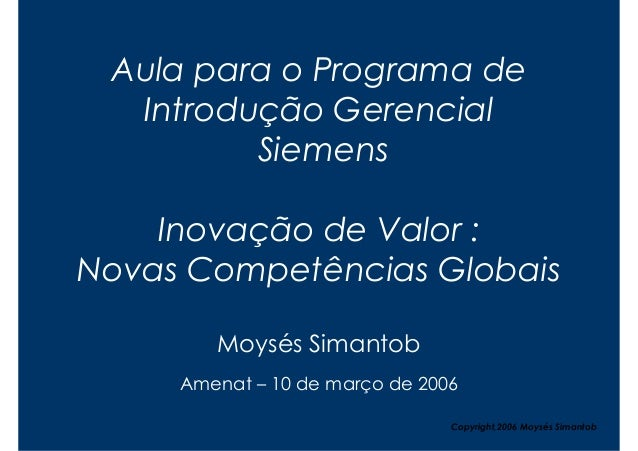 Aula para o Programa de  Introdução Gerencial         Siemens    Inovação de Valor :Novas Competências Globais        Moys...