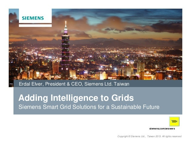 Erdal Elver, President & CEO, Siemens Ltd. Taiwan  Adding Intelligence to Grids Siemens Smart Grid Solutions for a Sustain...