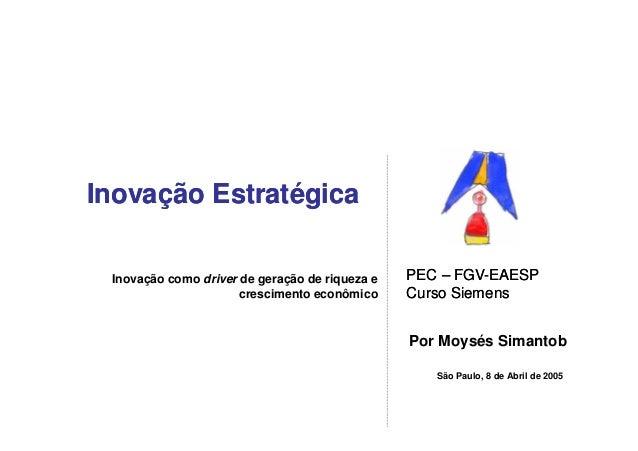 Inovação Estratégica Inovação como driver de geração de riqueza e   PEC – FGV-EAESP                                       ...