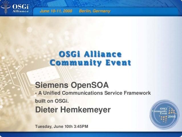 June 10-11, 2008 Berlin, Germany Siemens OpenSOA - A Unified Communications Service Framework built on OSGi. Dieter Hemkem...