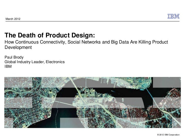 March 2012The Death of Product Design:How Continuous Connectivity, Social Networks and Big Data Are Killing ProductDevelop...