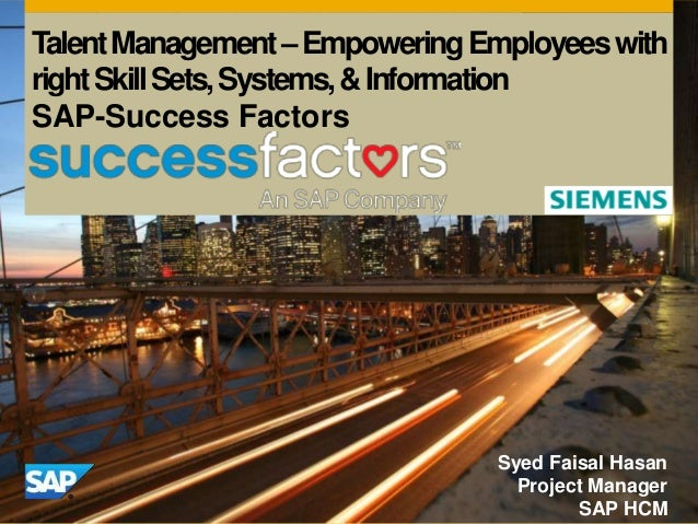 TalentManagement–EmpoweringEmployeeswith rightSkillSets,Systems,&Information SAP-Success Factors Syed Faisal Hasan Project...