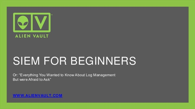 """Or: """"Everything You Wanted to Know About Log Management But were Afraid to Ask"""" WWW.ALIENVAULT.COM SIEM FOR BEGINNERS"""