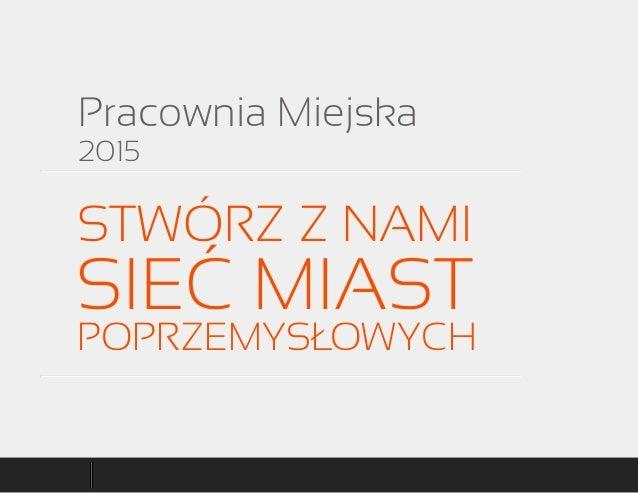 Pracownia Miejska 2015 STWÓRZ Z NAMI SIEĆ MIAST POPRZEMYSŁOWYCH