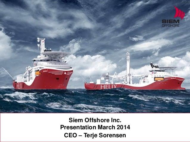 Siem Offshore Inc. Presentation March 2014 CEO – Terje Sorensen