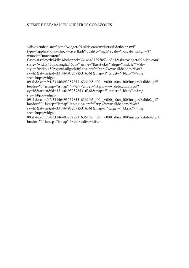 "SIEMPRE ESTARÁN EN NUESTROS CORAZONES <div><embed src=""http://widget-09.slide.com/widgets/slideticker.swf"" type=""applicati..."