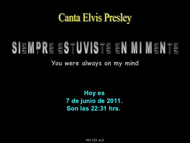Hoy es 7 de junio de 2011 . Son las  22:31  hrs.  SIEMPRE ESTUVISTE EN MI MENTE Canta Elvis Presley You were always on my ...