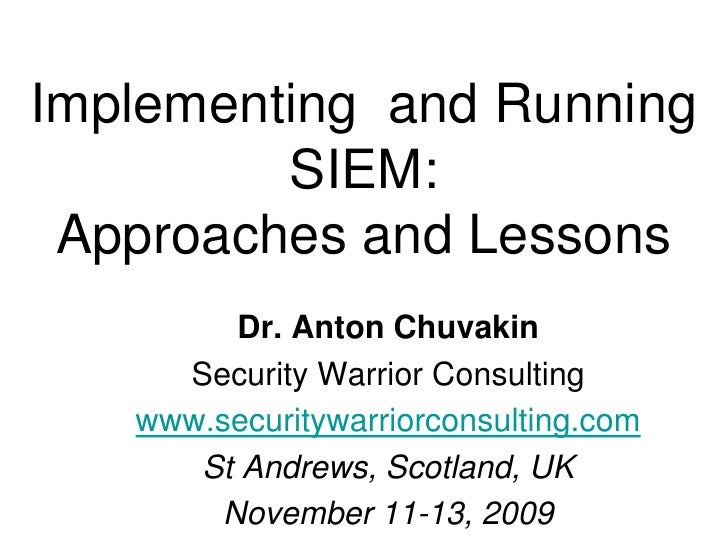 Implementing  and RunningSIEM: Approaches and Lessons<br />Dr. Anton Chuvakin<br />Security Warrior Consulting<br />www.se...