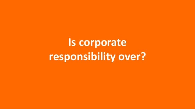 Is corporate responsibility over?