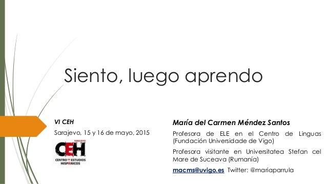 Siento, luego aprendo VI CEH Sarajevo, 15 y 16 de mayo, 2015 María del Carmen Méndez Santos Profesora de ELE en el Centro ...
