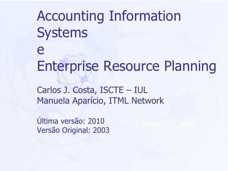 Accounting Information Systems  e  Enterprise Resource Planning Carlos J. Costa, ISCTE – IUL Manuela Aparício, ITML Networ...
