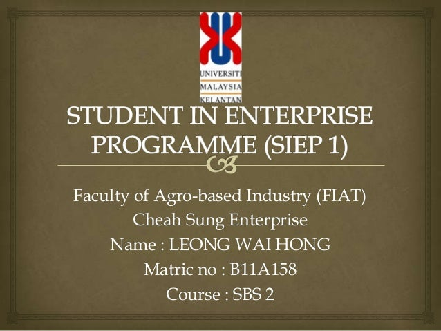 Faculty of Agro-based Industry (FIAT) Cheah Sung Enterprise Name : LEONG WAI HONG Matric no : B11A158 Course : SBS 2
