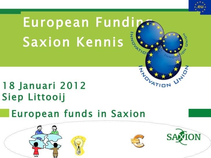 European Funding  Saxion Kennis European funds in Saxion 18 Januari 2012 Siep Littooij