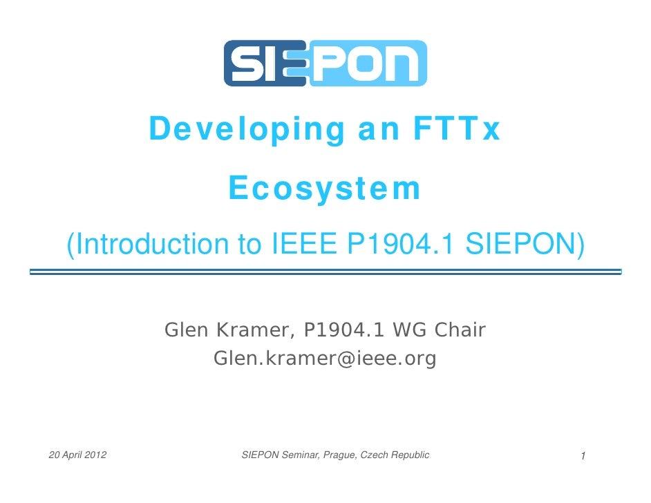 Developing an FTTx                     Ecosystem   (Introduction to IEEE P1904.1 SIEPON)                Glen Kramer, P1904...