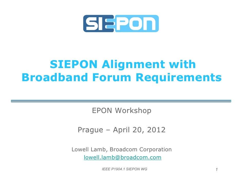 SIEPON Alignment withBroadband Forum Requirements                  q            EPON Workshop        Prague – April 20 201...