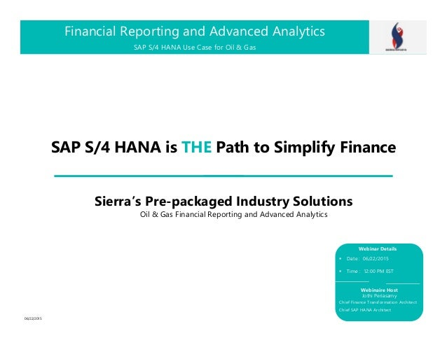 SAP S/4 HANA is THE Path to Simplify Finance Financial Reporting and Advanced Analytics Date : 06/22/2015 Time : 12:00 PM ...