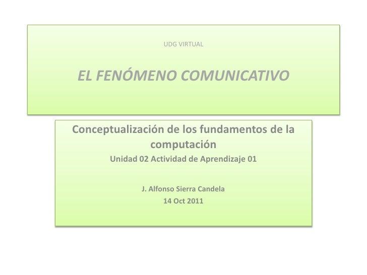 UDG VIRTUALEL FENÓMENO COMUNICATIVO<br />Conceptualización de los fundamentos de la computación <br />Unidad 02 Actividad ...