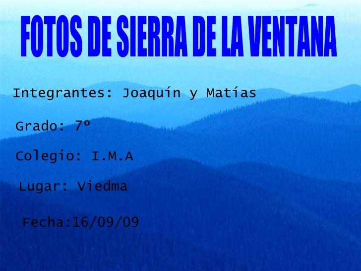 FOTOS DE SIERRA DE LA VENTANA Integrantes: Joaquín y Matías  Grado: 7º Colegio: I.M.A Lugar: Viedma Fecha:16/09/09