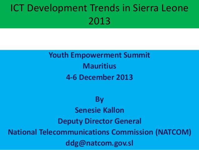 ICT Development Trends in Sierra Leone 2013 Youth Empowerment Summit Mauritius 4-6 December 2013 By Senesie Kallon Deputy ...