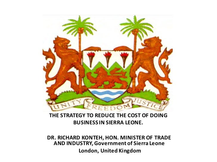 THE STRATEGY TO REDUCE THE COST OF DOING        BUSINESS IN SIERRA LEONE.DR. RICHARD KONTEH, HON. MINISTER OF TRADE  AND I...
