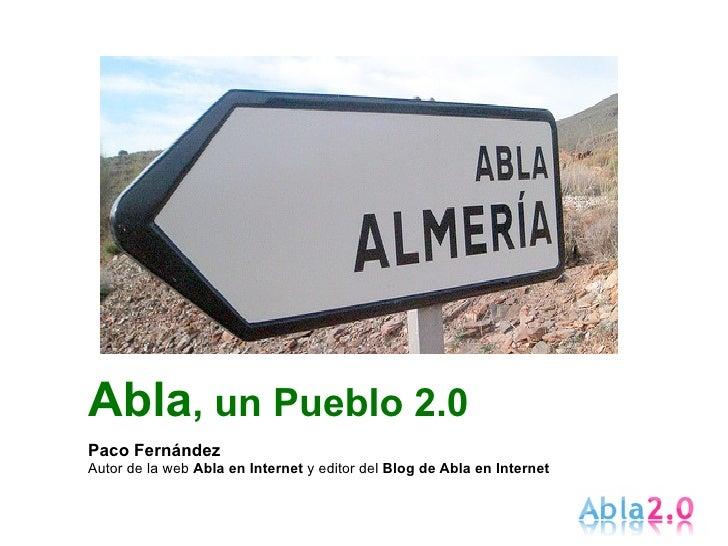 Abla, un Pueblo 2.0 Paco Fernández Autor de la web Abla en Internet y editor del Blog de Abla en Internet